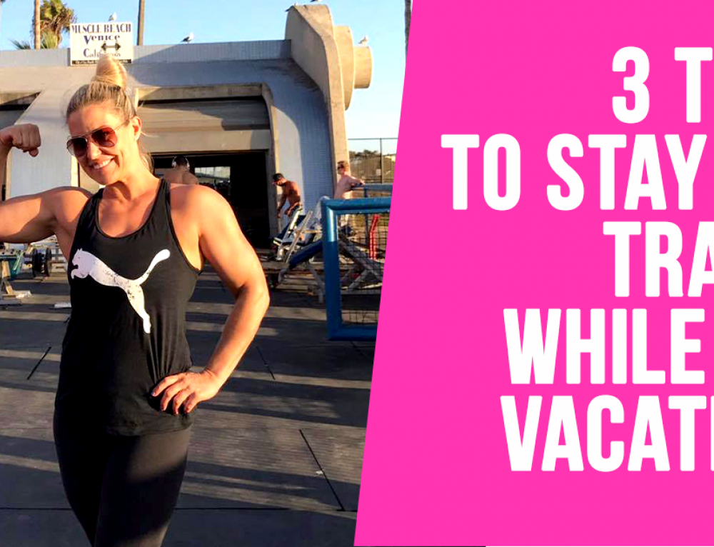 Stay on track: 3 Easy Ways to Keep Your Progress While Vacationing